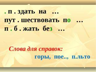 . п . здать на … пут . шествовать по … п . б . жать без … Слова для справок: