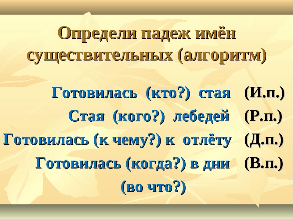 Определи падеж имён существительных (алгоритм) Готовилась (кто?) стая Стая (к...