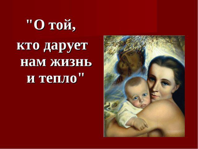 """""""О той, кто дарует нам жизнь и тепло"""""""