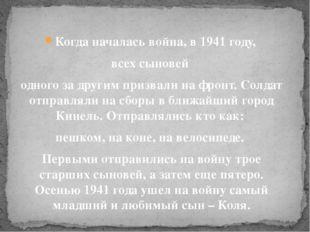 Когда началась война, в1941 году, всех сыновей одного задругим призвали на