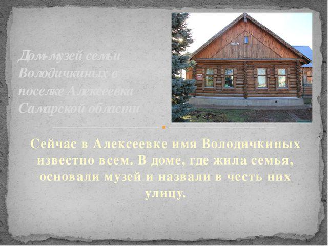 Сейчас вАлексеевке имя Володичкиных известно всем. В доме, где жила семья, о...