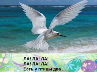 ЛА! ЛА! ЛА! ЛА! ЛА! ЛА! Есть у птицы два ...