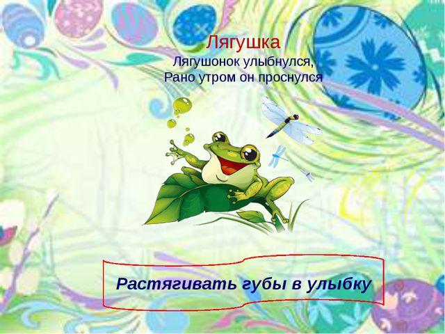 Лягушка Лягушонок улыбнулся, Рано утром он проснулся Растягивать губы в улыбку