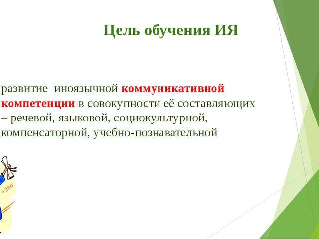 Цель обучения ИЯ развитие иноязычной коммуникативной компетенции в совокупно...