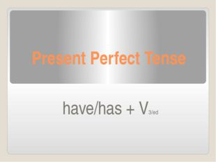 Present Perfect Tense have/has + V3/ed