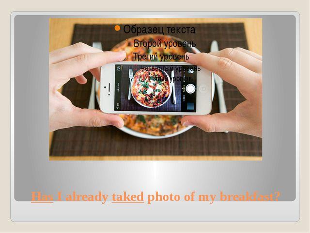 Has I already taked photo of my breakfast?