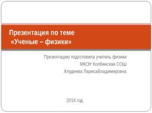 Презентацию подготовила учитель физики МКОУ Колбинская СОШ Хлуднева ЛарисаВла