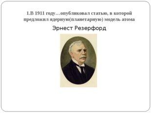 1.В 1911 году…опубликовал статью, в которой предложил ядерную(планетарную) мо