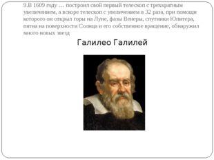 9.В 1609 году … построил свой первый телескоп с трехкратным увеличением, а вс
