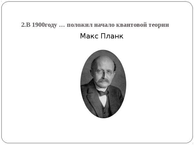 2.В 1900году … положил начало квантовой теории Макс Планк