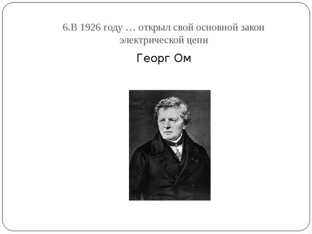 6.В 1926 году … открыл свой основной закон электрической цепи Георг Ом