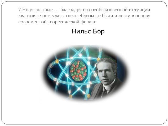 7.Но угаданные … благодаря его необыкновенной интуиции квантовые постулаты по...