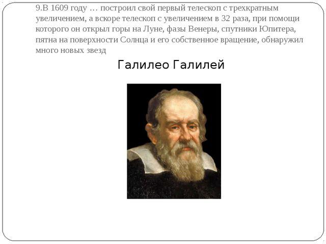 9.В 1609 году … построил свой первый телескоп с трехкратным увеличением, а вс...