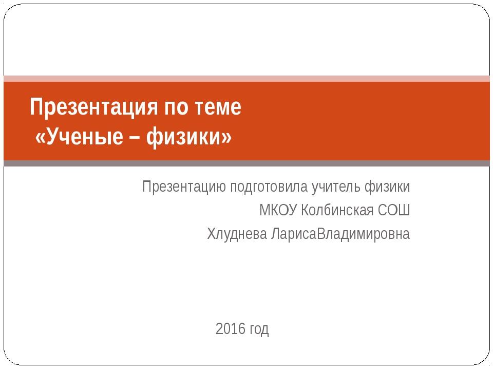 Презентацию подготовила учитель физики МКОУ Колбинская СОШ Хлуднева ЛарисаВла...