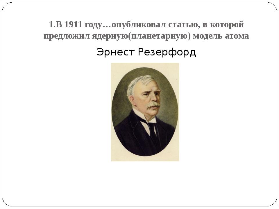 1.В 1911 году…опубликовал статью, в которой предложил ядерную(планетарную) мо...