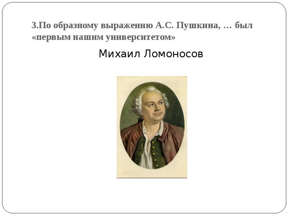 3.По образному выражению А.С. Пушкина, … был «первым нашим университетом» Мих...