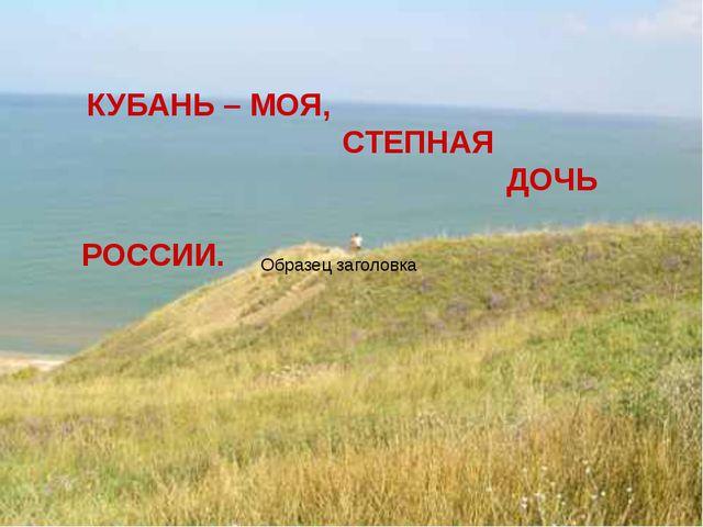 КУБАНЬ – МОЯ, СТЕПНАЯ ДОЧЬ РОССИИ.
