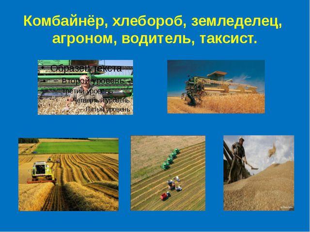 Комбайнёр, хлебороб, земледелец, агроном, водитель, таксист.