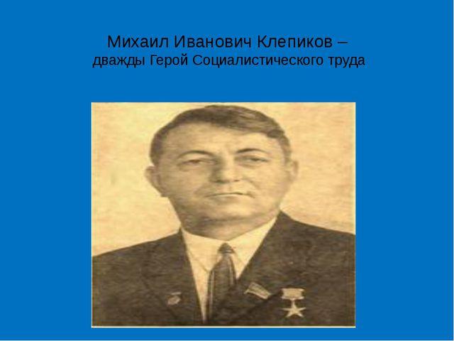Михаил Иванович Клепиков – дважды Герой Социалистического труда Бригадир 4 бр...