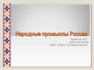 Народные промыслы России Щербакова Ж.П. учитель технологии МКОУ «СОШ ст. Екат