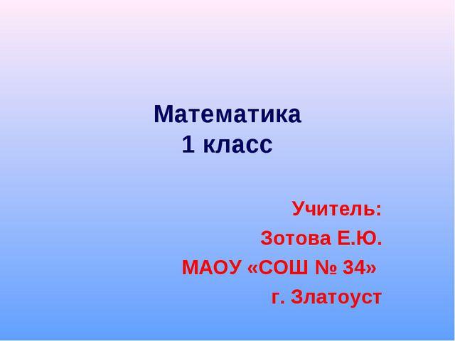 Математика 1 класс Учитель: Зотова Е.Ю. МАОУ «СОШ № 34» г. Златоуст