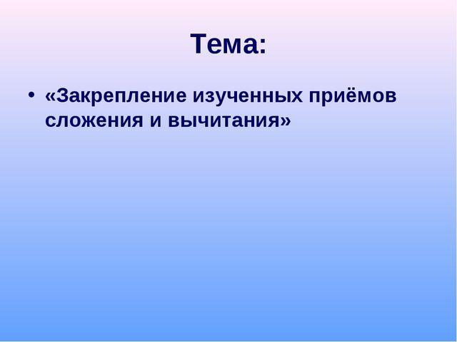 Тема: «Закрепление изученных приёмов сложения и вычитания»