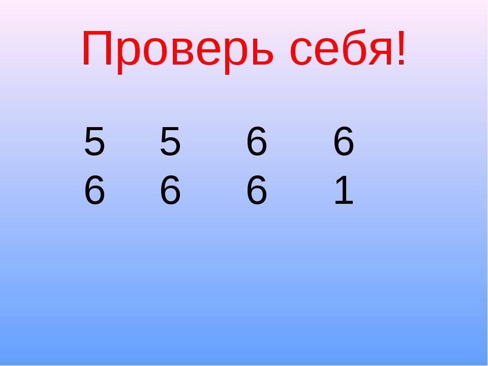 Проверь себя! 5 5 6 6 6 6 6 1