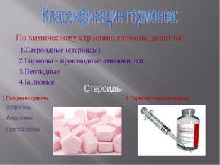 По химическому строению гормоны делят на: 1.Стероидные (стероиды) 2.Гормоны
