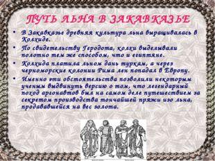 ПУТЬ ЛЬНА В ЗАКАВКАЗЬЕ В Закавказье древняя культура льна выращивалась в Колх