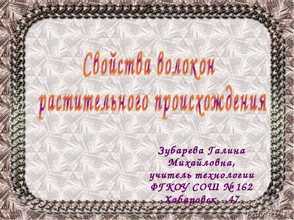 Зубарева Галина Михайловна, учитель технологии ФГКОУ СОШ № 162 Хабаровск - 47
