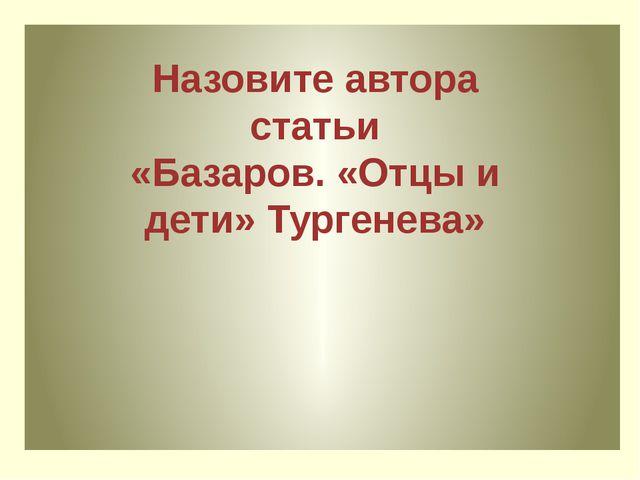 Кто из героев романа в большей степени близок самому Тургеневу, его мировосп...