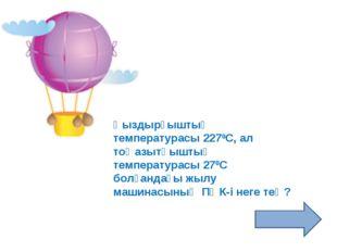 Қыздырғыштың температурасы 2270С, ал тоңазытқыштың температурасы 270С болғанд