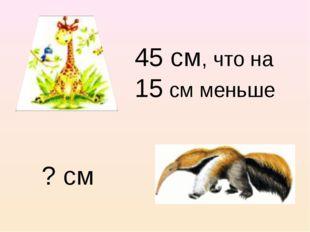 45 см, что на 15 см меньше ? см