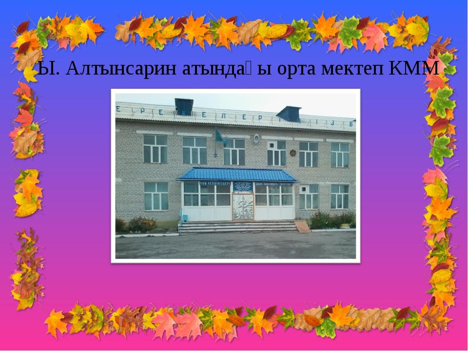Ы. Алтынсарин атындағы орта мектеп КММ