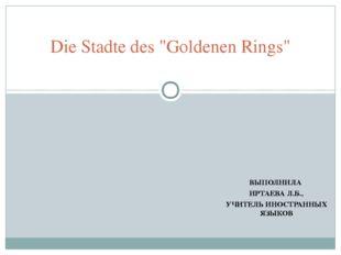 """ВЫПОЛНИЛА ИРТАЕВА Л.Б., УЧИТЕЛЬ ИНОСТРАННЫХ ЯЗЫКОВ Die Stadte des """"Goldenen R"""