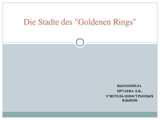 """ВЫПОЛНИЛА ИРТАЕВА Л.Б., УЧИТЕЛЬ ИНОСТРАННЫХ ЯЗЫКОВ Die Stadte des """"Goldenen R..."""