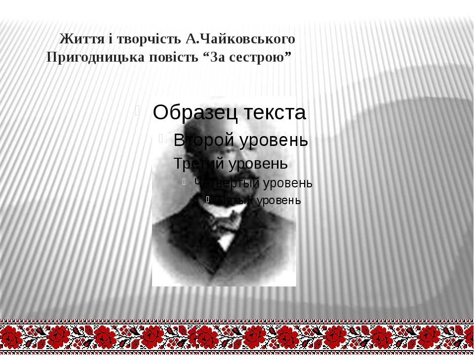 """Життя і творчість А.Чайковського Пригодницька повість """"За сестрою"""""""