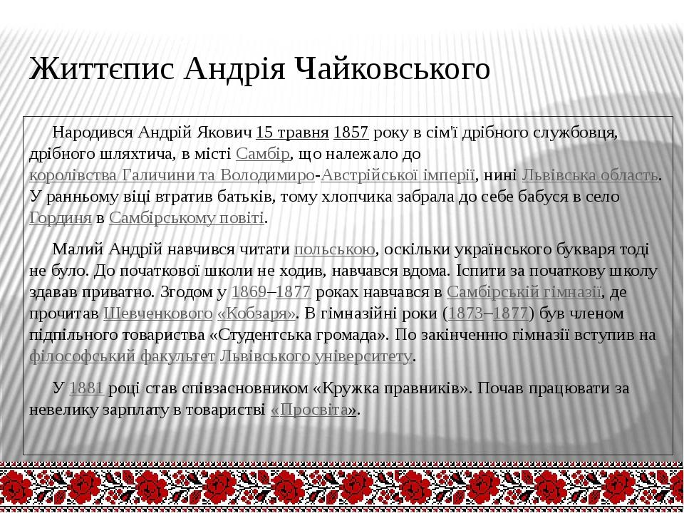 Життєпис Андрія Чайковського Народився Андрій Якович15 травня1857року в сі...