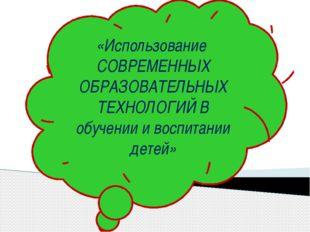 «Использование СОВРЕМЕННЫХ ОБРАЗОВАТЕЛЬНЫХ ТЕХНОЛОГИЙ В обучении и воспитании