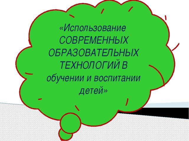 «Использование СОВРЕМЕННЫХ ОБРАЗОВАТЕЛЬНЫХ ТЕХНОЛОГИЙ В обучении и воспитании...