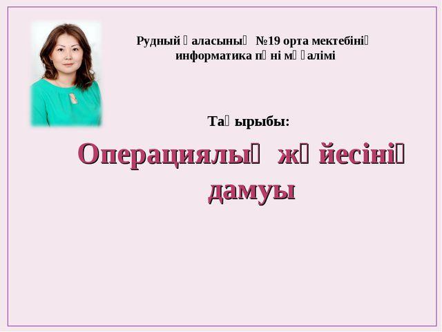 Рудный қаласының №19 орта мектебінің информатика пәні мұғалімі Операциялық жү...