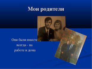 Мои родители Они были вместе всегда - на работе и дома