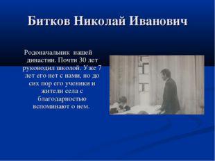 Битков Николай Иванович Родоначальник нашей династии. Почти 30 лет руководил