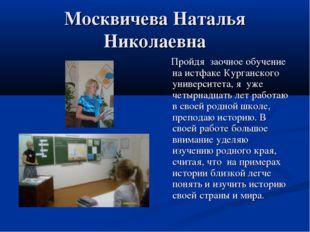 Москвичева Наталья Николаевна Пройдя заочное обучение на истфаке Курганского