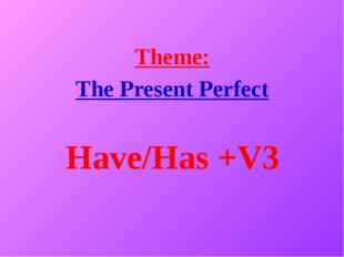 Theme: The Present Perfect Have/Has +V3