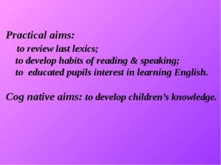 Practical aims: to review last lexics; to develop habits of reading & speaki