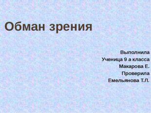 Обман зрения Выполнила Ученица 9 а класса Макарова Е. Проверила Емельянова Т.Л.