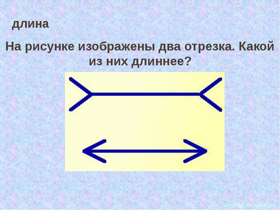 длина На рисунке изображены два отрезка. Какой из них длиннее? они одинаковые