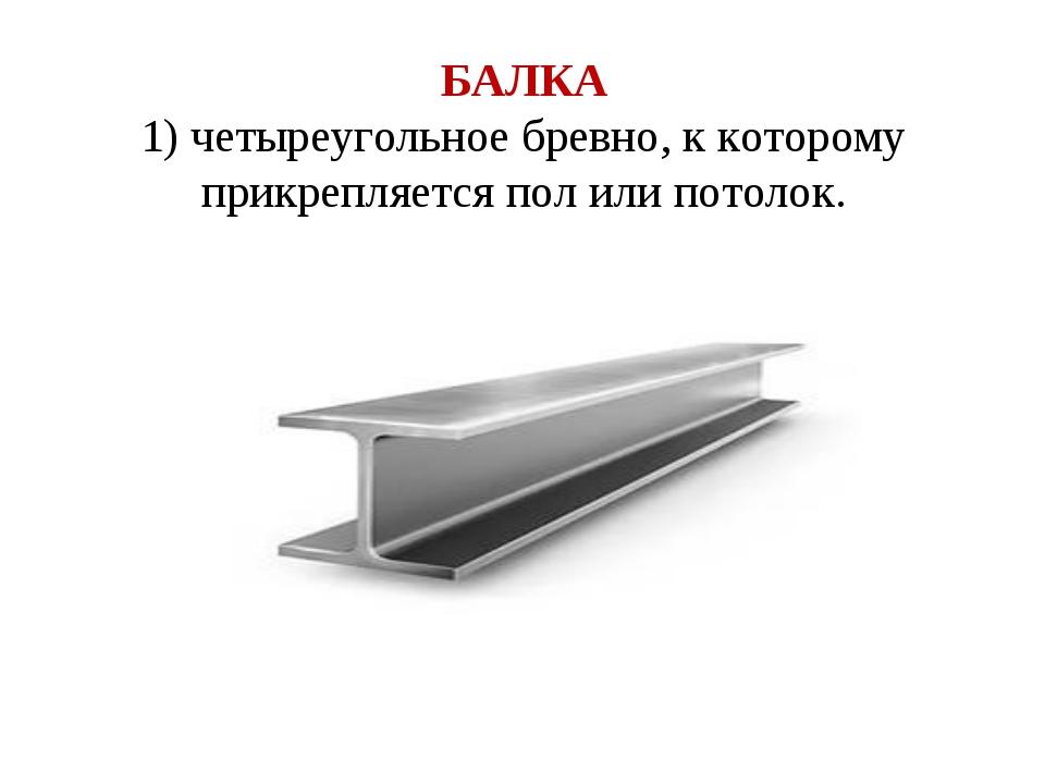 БАЛКА 1) четыреугольное бревно, к которому прикрепляется пол или потолок.