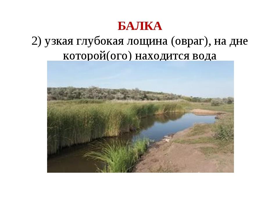 БАЛКА 2) узкая глубокая лощина (овраг), на дне которой(ого) находится вода